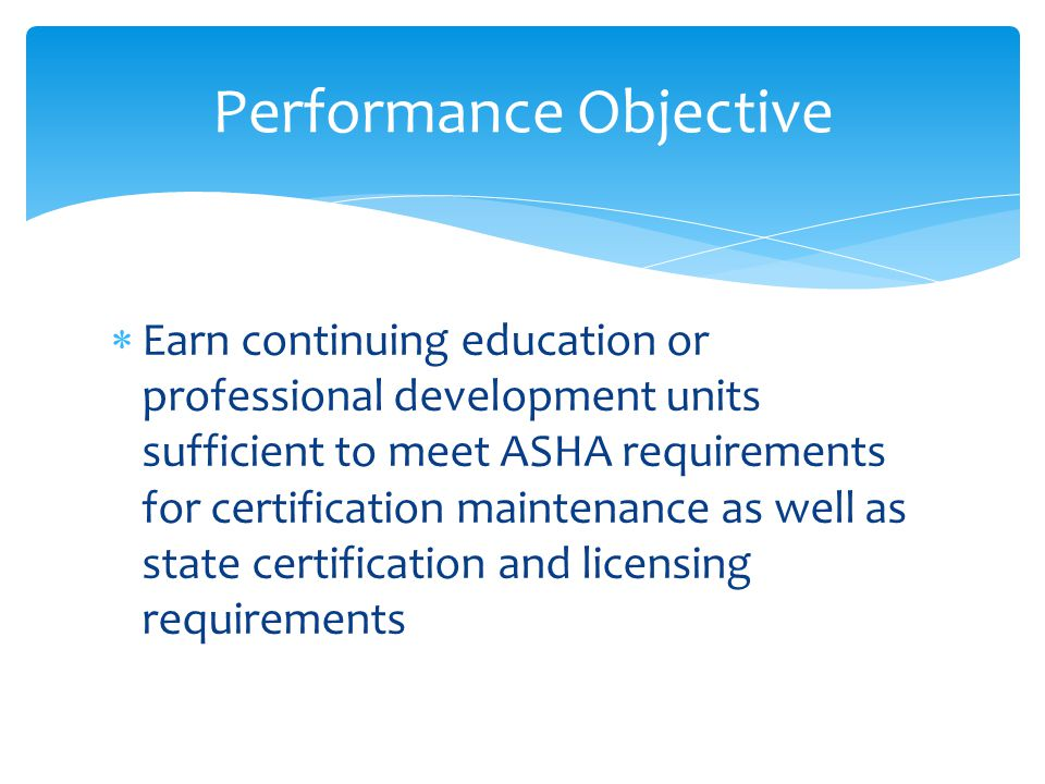  Earn continuing education or professional development units sufficient to meet ASHA requirements for certification maintenance as well as state certification and licensing requirements Performance Objective
