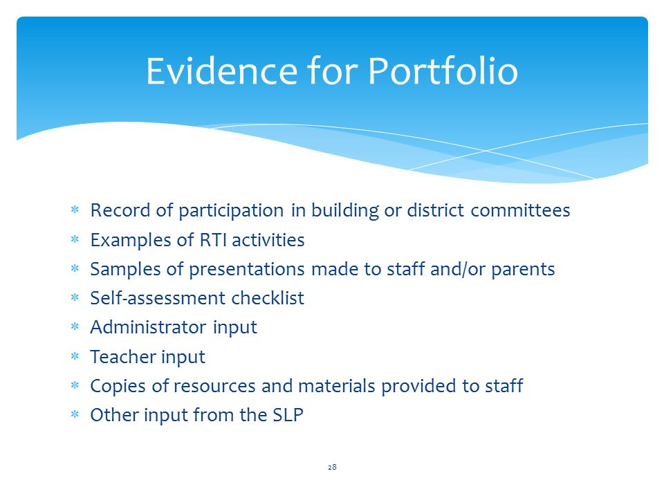  Record of participation in building or district committees  Examples of RTI activities  Samples of presentations made to staff and/or parents  Self-assessment checklist  Administrator input  Teacher input  Copies of resources and materials provided to staff  Other input from the SLP 28 Evidence for Portfolio