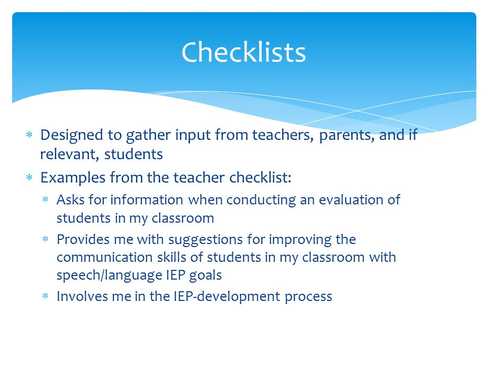  Designed to gather input from teachers, parents, and if relevant, students  Examples from the teacher checklist:  Asks for information when conducting an evaluation of students in my classroom  Provides me with suggestions for improving the communication skills of students in my classroom with speech/language IEP goals  Involves me in the IEP-development process Checklists