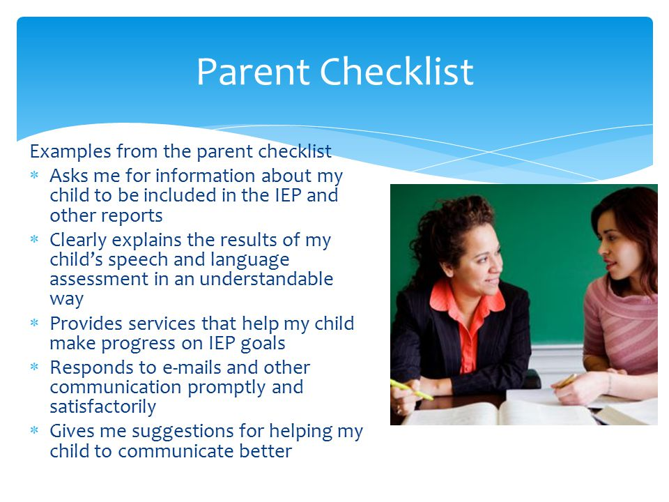 Parent Checklist Examples from the parent checklist  Asks me for information about my child to be included in the IEP and other reports  Clearly explains the results of my child's speech and language assessment in an understandable way  Provides services that help my child make progress on IEP goals  Responds to e-mails and other communication promptly and satisfactorily  Gives me suggestions for helping my child to communicate better