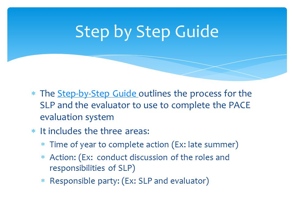  The Step-by-Step Guide outlines the process for the SLP and the evaluator to use to complete the PACE evaluation systemStep-by-Step Guide  It includes the three areas:  Time of year to complete action (Ex: late summer)  Action: (Ex: conduct discussion of the roles and responsibilities of SLP)  Responsible party: (Ex: SLP and evaluator) Step by Step Guide
