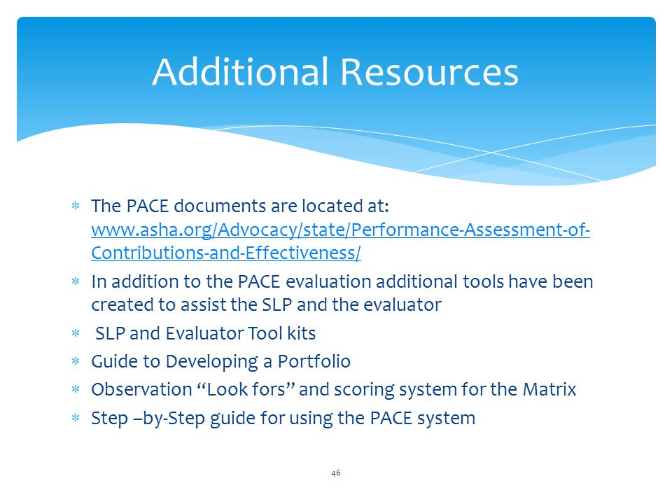  The PACE documents are located at: www.asha.org/Advocacy/state/Performance-Assessment-of- Contributions-and-Effectiveness/ www.asha.org/Advocacy/state/Performance-Assessment-of- Contributions-and-Effectiveness/  In addition to the PACE evaluation additional tools have been created to assist the SLP and the evaluator  SLP and Evaluator Tool kits  Guide to Developing a Portfolio  Observation Look fors and scoring system for the Matrix  Step –by-Step guide for using the PACE system 46 Additional Resources