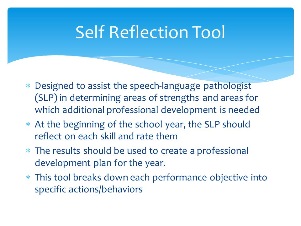  Designed to assist the speech-language pathologist (SLP) in determining areas of strengths and areas for which additional professional development is needed  At the beginning of the school year, the SLP should reflect on each skill and rate them  The results should be used to create a professional development plan for the year.