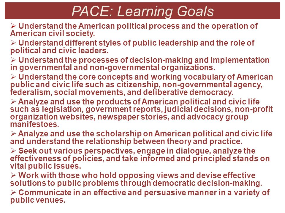 PACE: Learning Goals  Understand the American political process and the operation of American civil society.