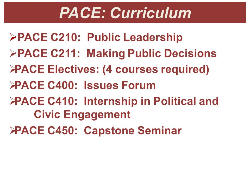 PACE: Curriculum  PACE C210: Public Leadership  PACE C211: Making Public Decisions  PACE Electives: (4 courses required)  PACE C400: Issues Forum  PACE C410: Internship in Political and Civic Engagement  PACE C450: Capstone Seminar