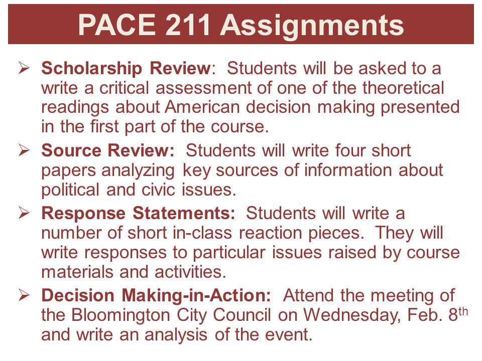 PACE 211 Assignments  Scholarship Review: Students will be asked to a write a critical assessment of one of the theoretical readings about American decision making presented in the first part of the course.