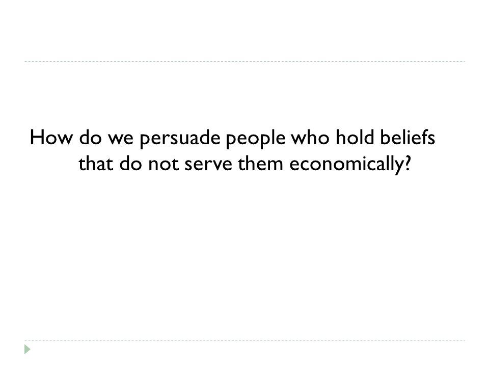 How do we persuade people who hold beliefs that do not serve them economically?