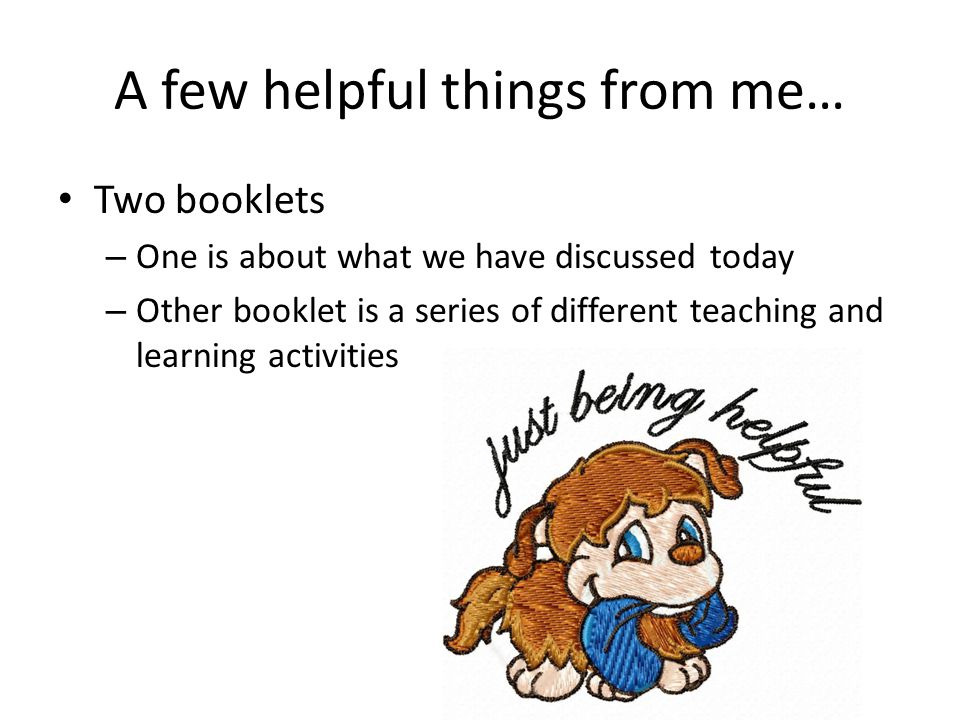 A few helpful things from me… Two booklets – One is about what we have discussed today – Other booklet is a series of different teaching and learning activities
