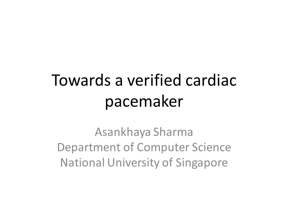 Towards a verified cardiac pacemaker Asankhaya Sharma Department of Computer Science National University of Singapore