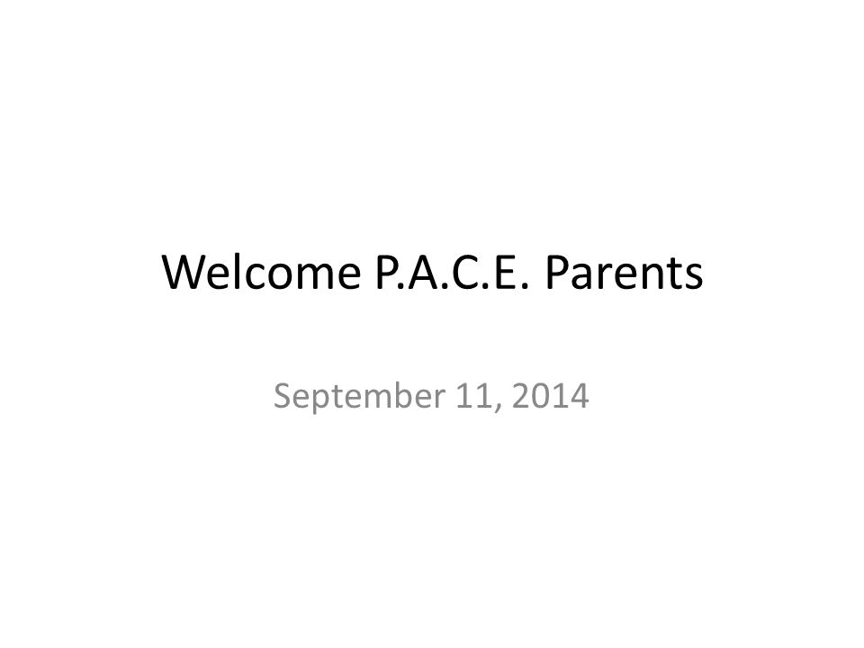 Welcome P.A.C.E. Parents September 11, 2014