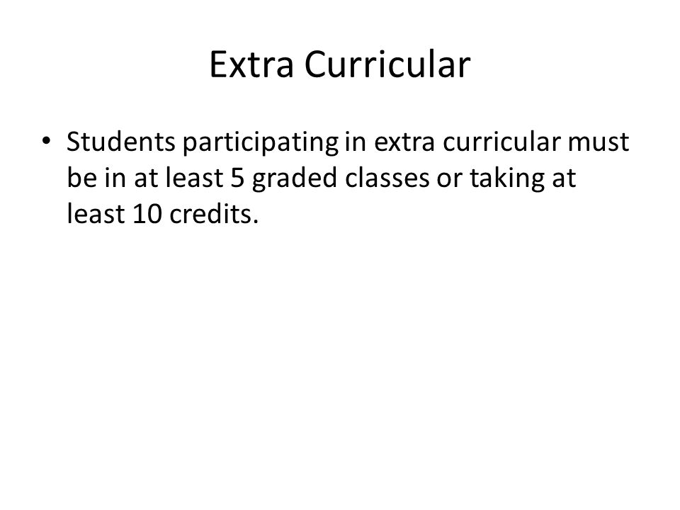 Extra Curricular Students participating in extra curricular must be in at least 5 graded classes or taking at least 10 credits.