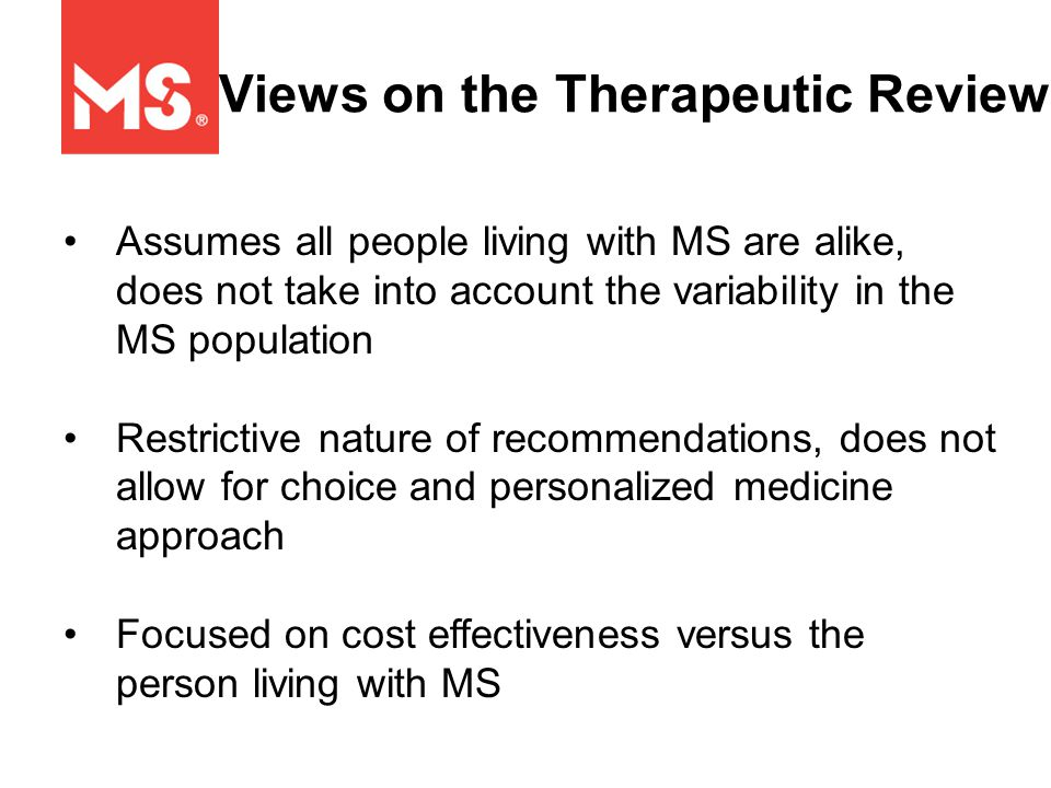 Views on the Therapeutic Review Assumes all people living with MS are alike, does not take into account the variability in the MS population Restrictive nature of recommendations, does not allow for choice and personalized medicine approach Focused on cost effectiveness versus the person living with MS