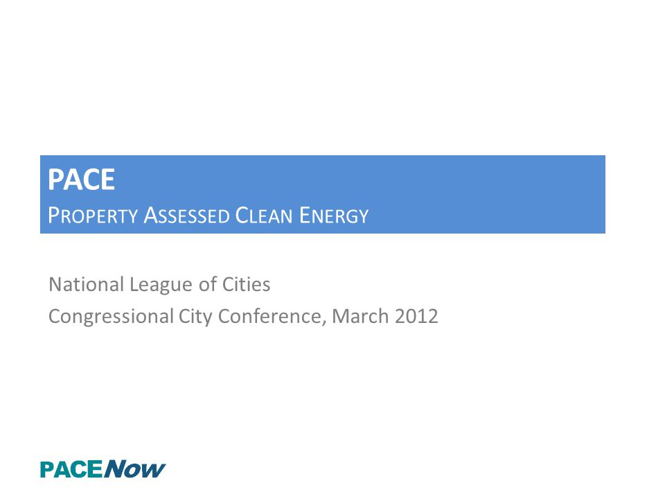 PACE P ROPERTY A SSESSED C LEAN E NERGY National League of Cities Congressional City Conference, March 2012