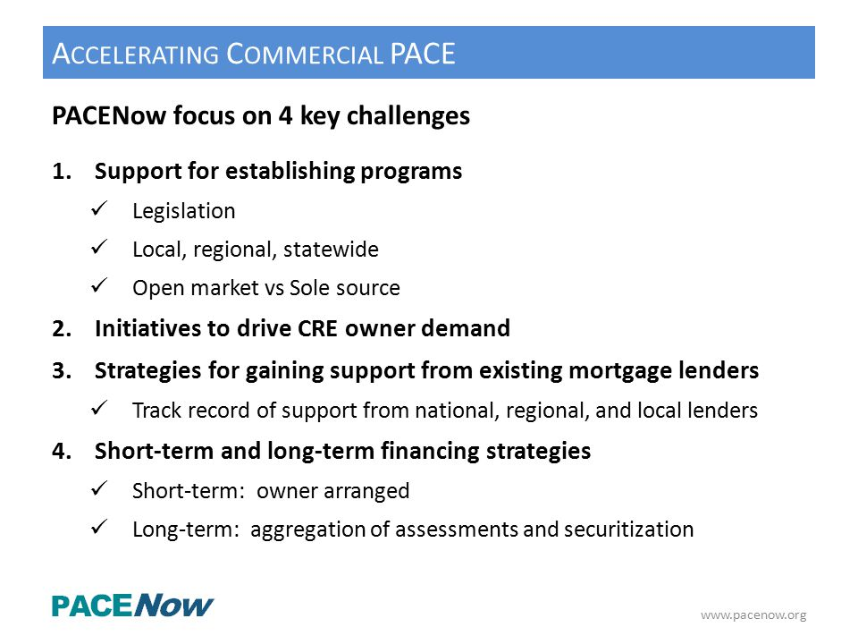 A CCELERATING C OMMERCIAL PACE PACENow focus on 4 key challenges 1.Support for establishing programs Legislation Local, regional, statewide Open market vs Sole source 2.Initiatives to drive CRE owner demand 3.Strategies for gaining support from existing mortgage lenders Track record of support from national, regional, and local lenders 4.Short-term and long-term financing strategies Short-term: owner arranged Long-term: aggregation of assessments and securitization www.pacenow.org