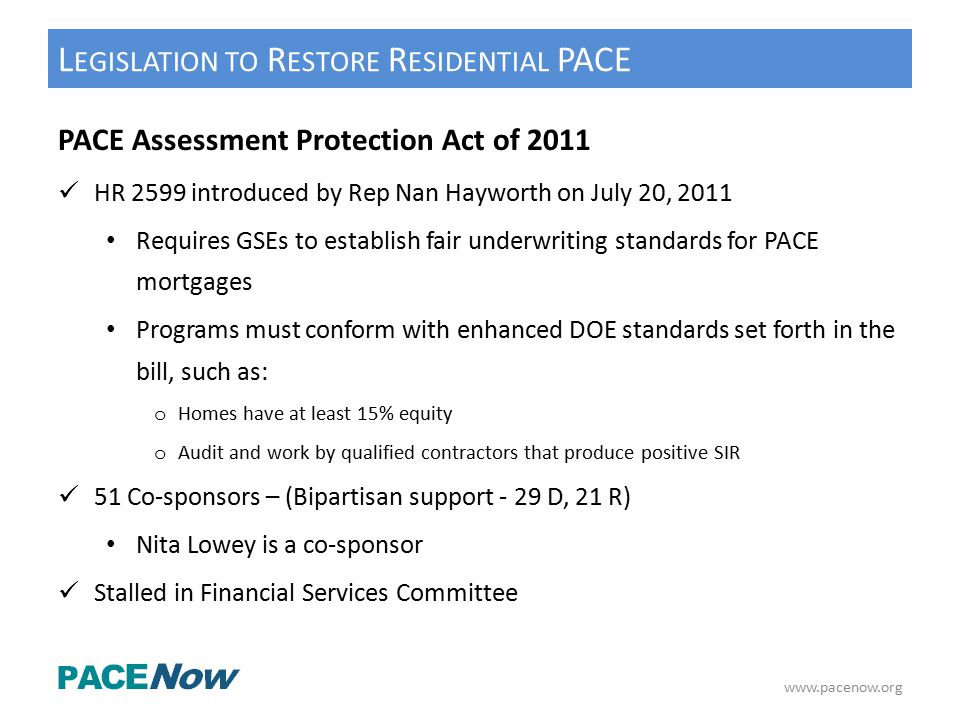 L EGISLATION TO R ESTORE R ESIDENTIAL PACE PACE Assessment Protection Act of 2011 HR 2599 introduced by Rep Nan Hayworth on July 20, 2011 Requires GSEs to establish fair underwriting standards for PACE mortgages Programs must conform with enhanced DOE standards set forth in the bill, such as: o Homes have at least 15% equity o Audit and work by qualified contractors that produce positive SIR 51 Co-sponsors – (Bipartisan support - 29 D, 21 R) Nita Lowey is a co-sponsor Stalled in Financial Services Committee www.pacenow.org