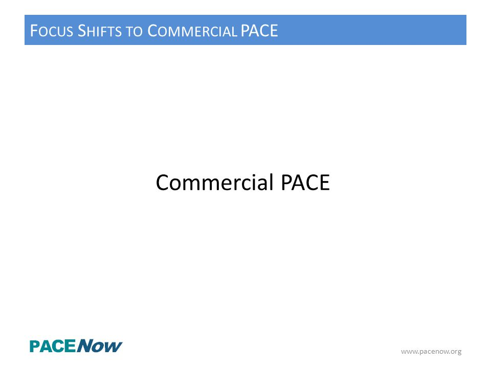 F OCUS S HIFTS TO C OMMERCIAL PACE www.pacenow.org Commercial PACE
