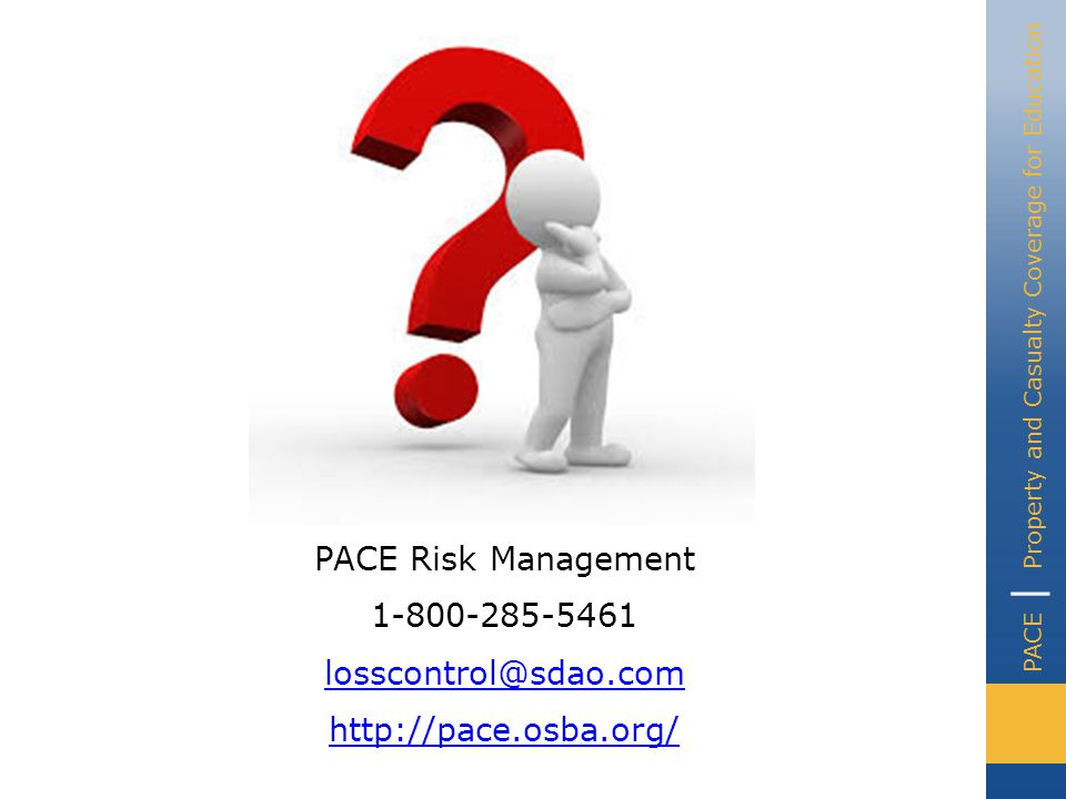PACE | Property and Casualty Coverage for Education PACE Risk Management 1-800-285-5461 losscontrol@sdao.com http://pace.osba.org/