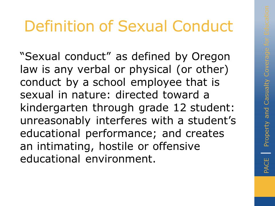 PACE | Property and Casualty Coverage for Education Definition of Sexual Conduct Sexual conduct includes a wide list of physical and non-physical behaviors and actions Inappropriate conversations Touching students frequently Suggestive or obscene language Holding hands with students Kissing a student Rubbing a student's back Etc.