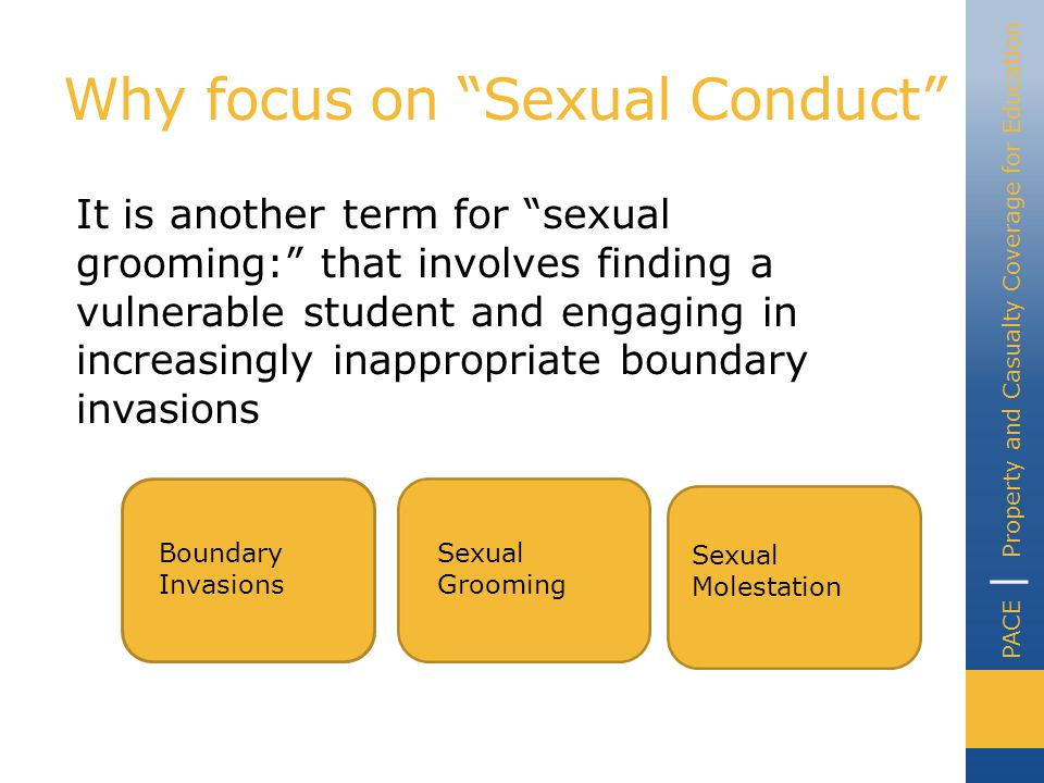 PACE | Property and Casualty Coverage for Education Why focus on Sexual Conduct It is another term for sexual grooming: that involves finding a vulnerable student and engaging in increasingly inappropriate boundary invasions Boundary Invasions Sexual Grooming Sexual Molestation