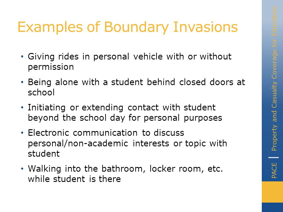 PACE | Property and Casualty Coverage for Education Examples of Boundary Invasions Giving rides in personal vehicle with or without permission Being alone with a student behind closed doors at school Initiating or extending contact with student beyond the school day for personal purposes Electronic communication to discuss personal/non-academic interests or topic with student Walking into the bathroom, locker room, etc.