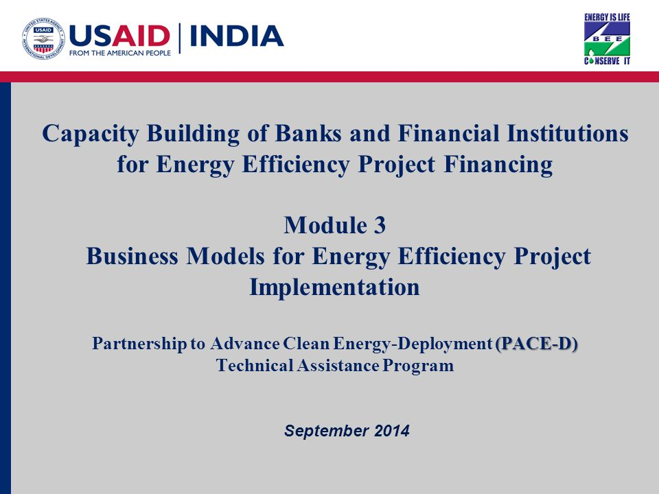 Page 1 July 2014 Capacity Building of Banks/FIs For EE Project Financing Capacity Building of Banks and Financial Institutions for Energy Efficiency Project Financing Module 3 Business Models for Energy Efficiency Project Implementation (PACE-D) Partnership to Advance Clean Energy-Deployment (PACE-D) Technical Assistance Program September 2014