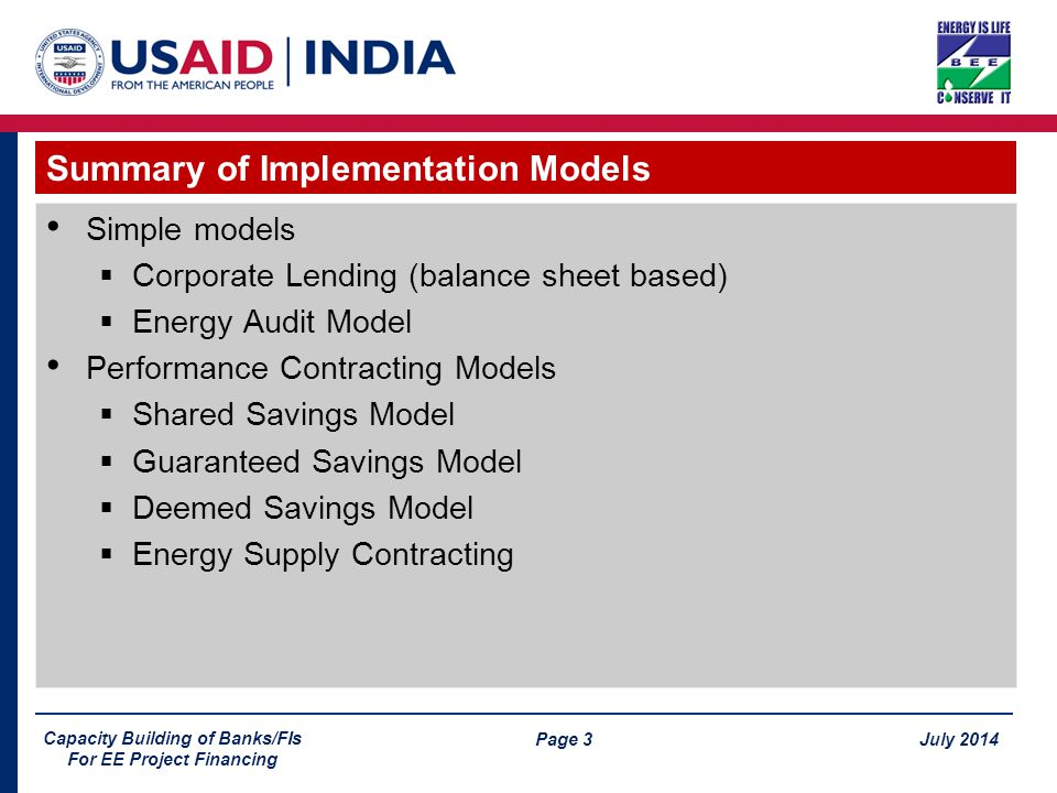 Page 3 July 2014 Capacity Building of Banks/FIs For EE Project Financing Simple models  Corporate Lending (balance sheet based)  Energy Audit Model Performance Contracting Models  Shared Savings Model  Guaranteed Savings Model  Deemed Savings Model  Energy Supply Contracting Summary of Implementation Models