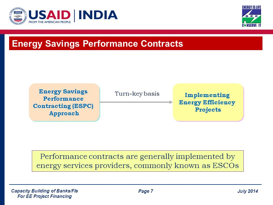 Page 7 July 2014 Capacity Building of Banks/FIs For EE Project Financing Energy Savings Performance Contracts Performance contracts are generally implemented by energy services providers, commonly known as ESCOs