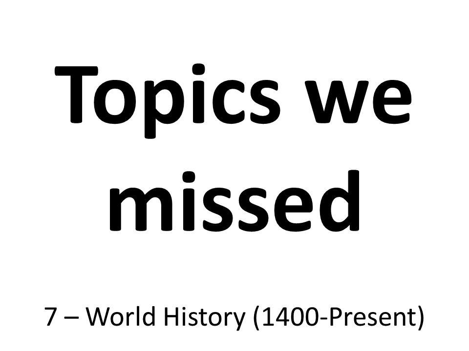 Topics we missed 7 – World History (1400-Present)