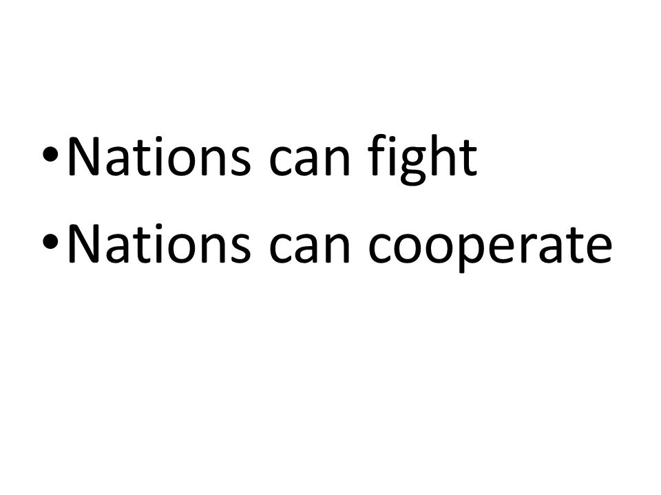 Nations can fight Nations can cooperate