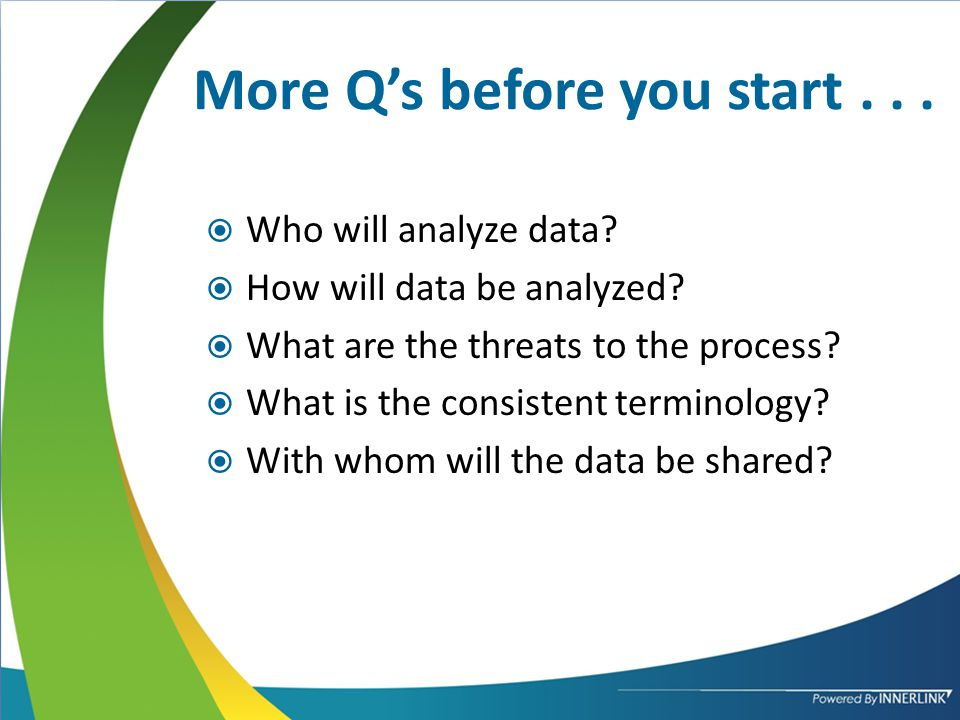 More Q's before you start...  Who will analyze data.