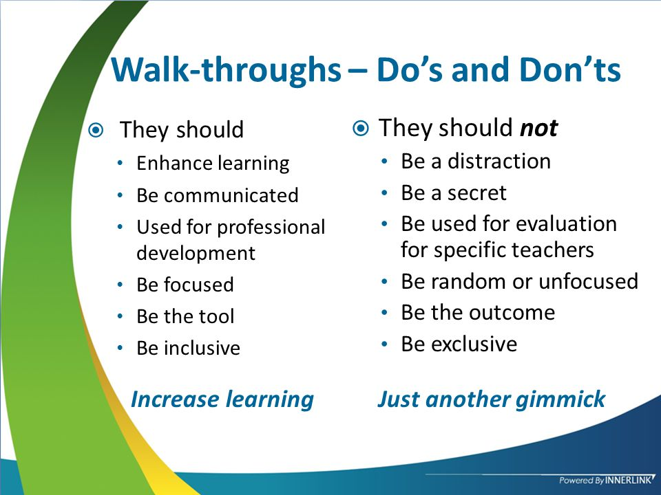 Walk-throughs – Do's and Don'ts  They should Enhance learning Be communicated Used for professional development Be focused Be the tool Be inclusive Increase learningJust another gimmick  They should not Be a distraction Be a secret Be used for evaluation for specific teachers Be random or unfocused Be the outcome Be exclusive