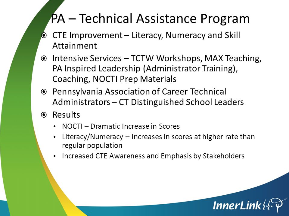 PA – Technical Assistance Program  CTE Improvement – Literacy, Numeracy and Skill Attainment  Intensive Services – TCTW Workshops, MAX Teaching, PA Inspired Leadership (Administrator Training), Coaching, NOCTI Prep Materials  Pennsylvania Association of Career Technical Administrators – CT Distinguished School Leaders  Results NOCTI – Dramatic Increase in Scores Literacy/Numeracy – Increases in scores at higher rate than regular population Increased CTE Awareness and Emphasis by Stakeholders