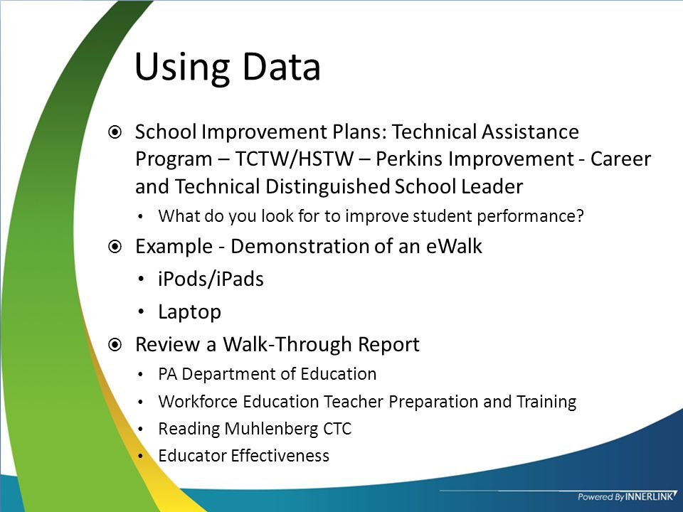 Using Data  School Improvement Plans: Technical Assistance Program – TCTW/HSTW – Perkins Improvement - Career and Technical Distinguished School Leader What do you look for to improve student performance.