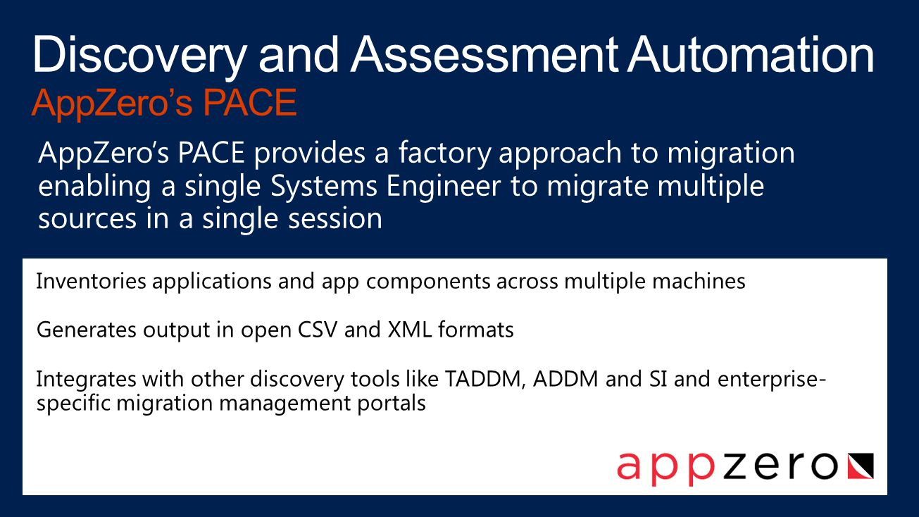 Inventories applications and app components across multiple machines Generates output in open CSV and XML formats Integrates with other discovery tools like TADDM, ADDM and SI and enterprise- specific migration management portals