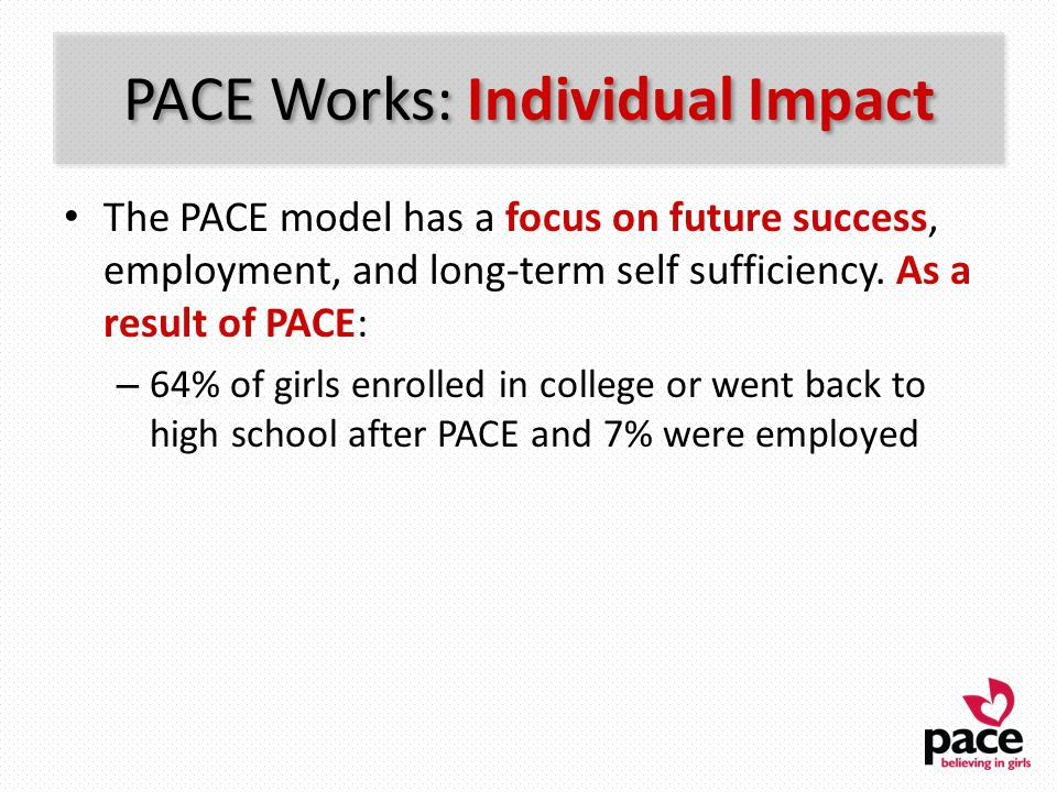 PACE Works: Individual Impact The PACE model has a focus on future success, employment, and long-term self sufficiency. As a result of PACE: – 64% of