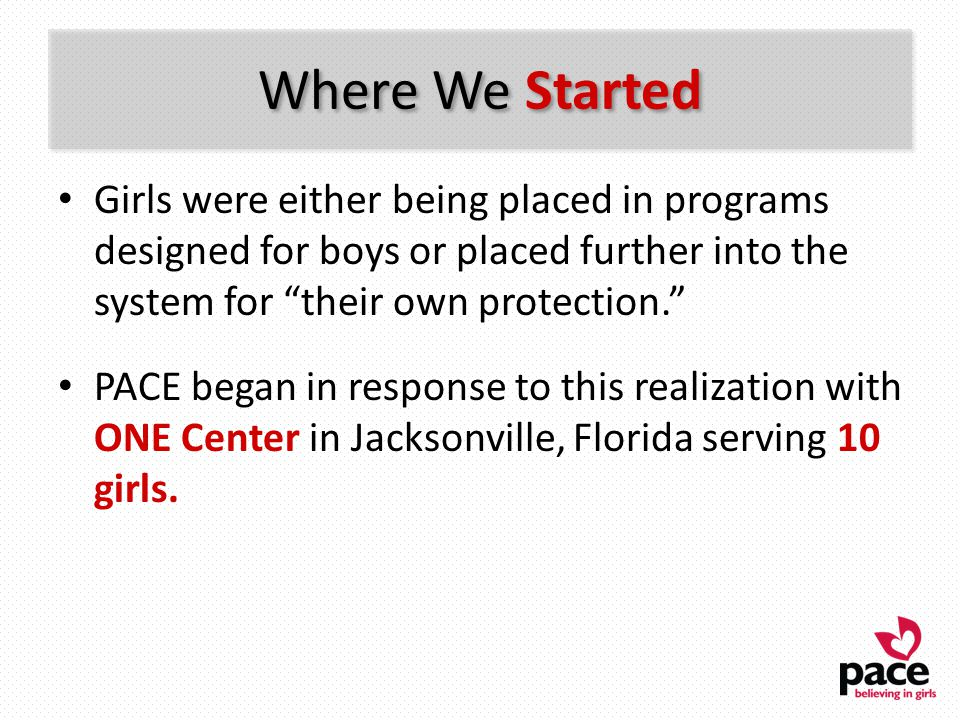 PACE Works: Societal Impact As a result of PACE: – 92% of girls had no involvement with the juvenile justice system after leaving PACE – Runaway behavior was reduced by 22% – Substance abuse was reduced by 16%