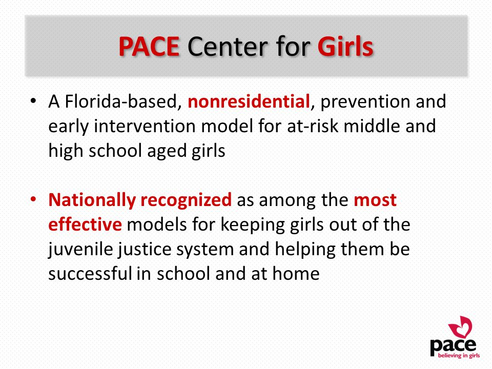 PACE Center for Girls A Florida-based, nonresidential, prevention and early intervention model for at-risk middle and high school aged girls Nationall
