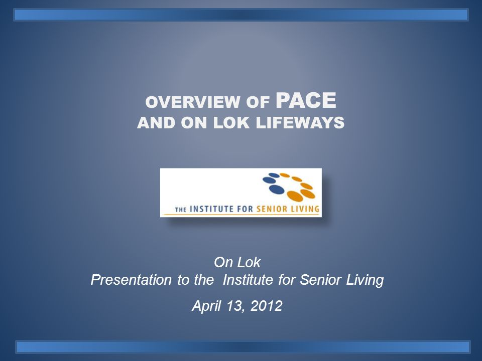 ON LOK PACE OUTCOMES SUMMARY 12 Presentation to the Institute for Senior Living April 13, 2012  Medical Home: 100% of participants have a medical home with a primary care physician and interdisciplinary team responsible for coordinating and providing direct care.