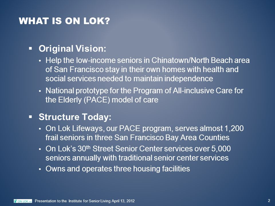 WHAT IS ON LOK? 2 Presentation to the Institute for Senior Living April 13, 2012  Original Vision: Help the low-income seniors in Chinatown/North Bea