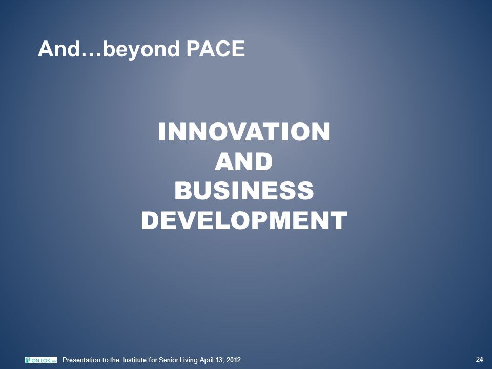 INNOVATION AND BUSINESS DEVELOPMENT 24 Presentation to the Institute for Senior Living April 13, 2012 And…beyond PACE