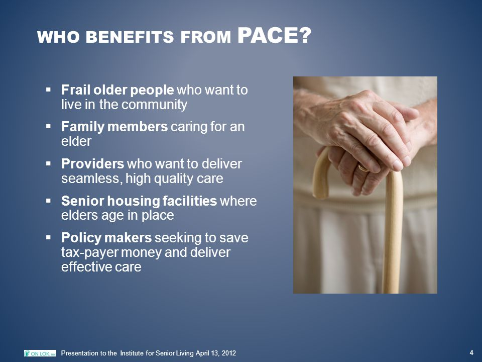 WHO BENEFITS FROM PACE? 4 Presentation to the Institute for Senior Living April 13, 2012  Frail older people who want to live in the community  Fami