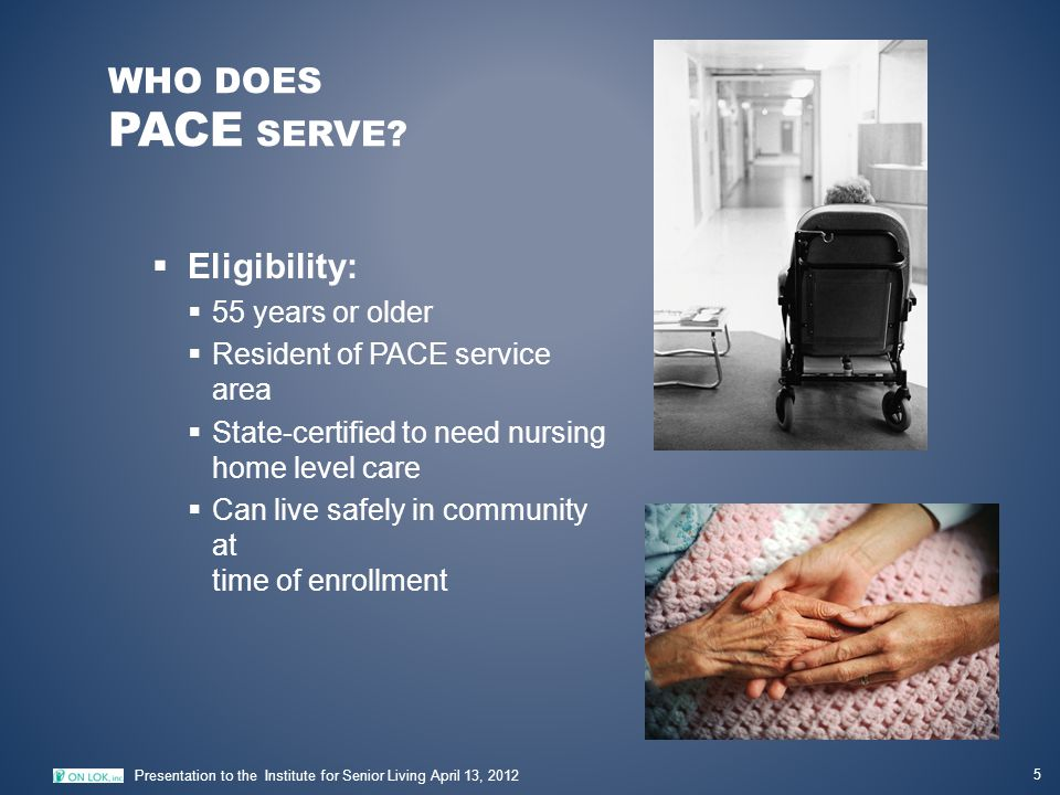 ON LOK'S PACE PARTICIPANT PROFILE 6 Presentation to the Institute for Senior Living April 13, 2012  Profile of typical participant  Female; average age of 83  16 medical conditions  Dependent in 3.7 ADLs (bathing, dressing, etc.)  Dependent in 6.7 out of 7 IADLs (medication management, money management, etc.)  Has some degree of cognitive impairment (62%)  Dually-eligible for Medicare & Medi-Cal (94%)  Enrolled in program last 5.6 years of life  Serves culturally and linguistically diverse population  62% Asian/Pacific Islander, 20% Caucasian, 12% Hispanic, 5% African American, 1% Other  Multi-lingual participants and staff