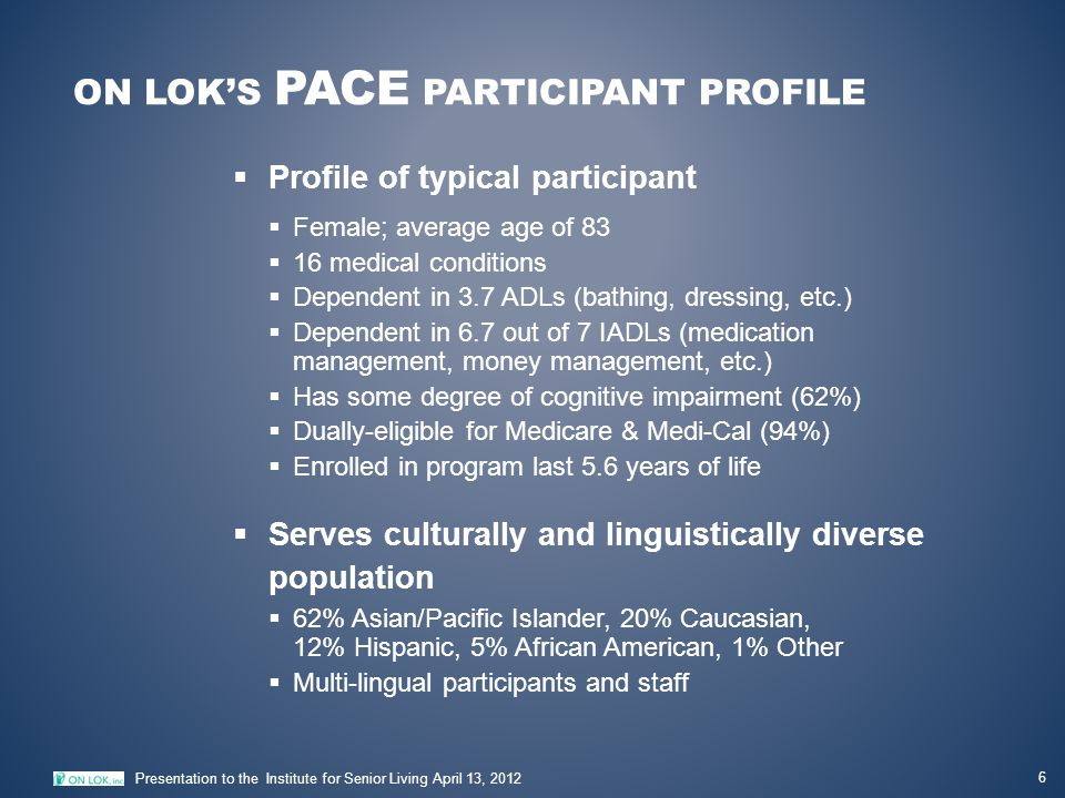 ON LOK'S PACE PARTICIPANT PROFILE 6 Presentation to the Institute for Senior Living April 13, 2012  Profile of typical participant  Female; average