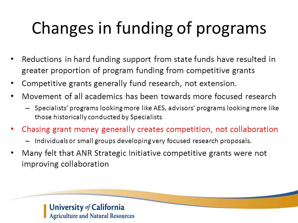 Changes in funding of programs Reductions in hard funding support from state funds have resulted in greater proportion of program funding from competitive grants Competitive grants generally fund research, not extension.