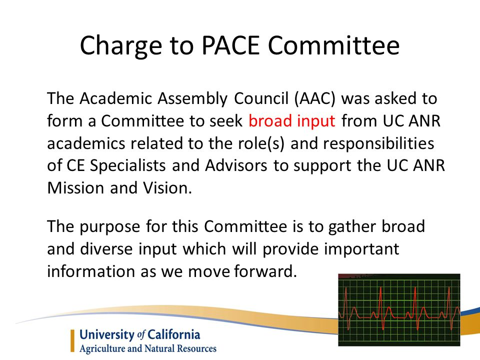 Charge to PACE Committee The Academic Assembly Council (AAC) was asked to form a Committee to seek broad input from UC ANR academics related to the ro