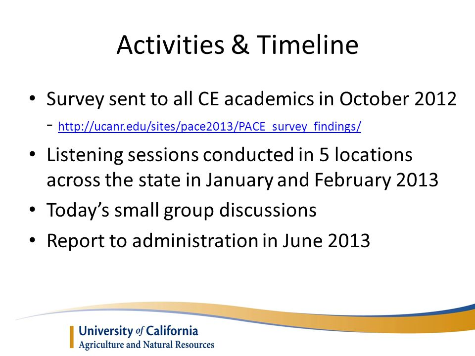 Activities & Timeline Survey sent to all CE academics in October 2012 - http://ucanr.edu/sites/pace2013/PACE_survey_findings/ http://ucanr.edu/sites/pace2013/PACE_survey_findings/ Listening sessions conducted in 5 locations across the state in January and February 2013 Today's small group discussions Report to administration in June 2013