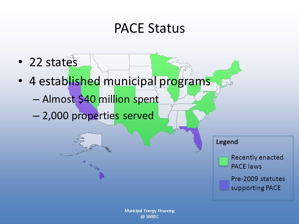 PACE Status 22 states 4 established municipal programs – Almost $40 million spent – 2,000 properties served Legend Recently enacted PACE laws Pre-2009 statutes supporting PACE Municipal Energy Financing @ SWREC