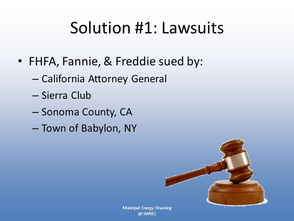 Solution #1: Lawsuits FHFA, Fannie, & Freddie sued by: – California Attorney General – Sierra Club – Sonoma County, CA – Town of Babylon, NY Municipal Energy Financing @ SWREC