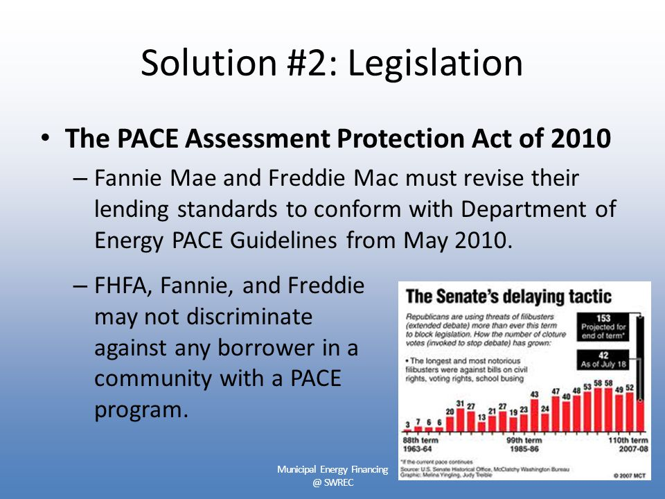Solution #2: Legislation The PACE Assessment Protection Act of 2010 – Fannie Mae and Freddie Mac must revise their lending standards to conform with Department of Energy PACE Guidelines from May 2010.