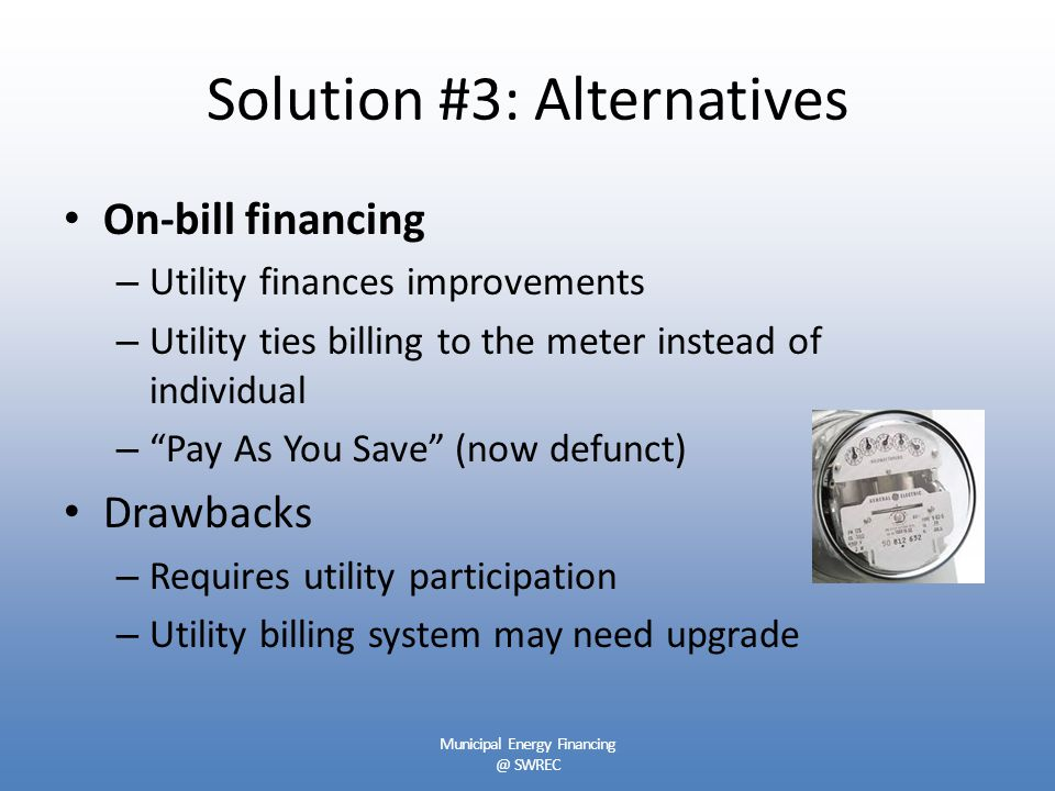 Solution #3: Alternatives On-bill financing – Utility finances improvements – Utility ties billing to the meter instead of individual – Pay As You Save (now defunct) Drawbacks – Requires utility participation – Utility billing system may need upgrade Municipal Energy Financing @ SWREC